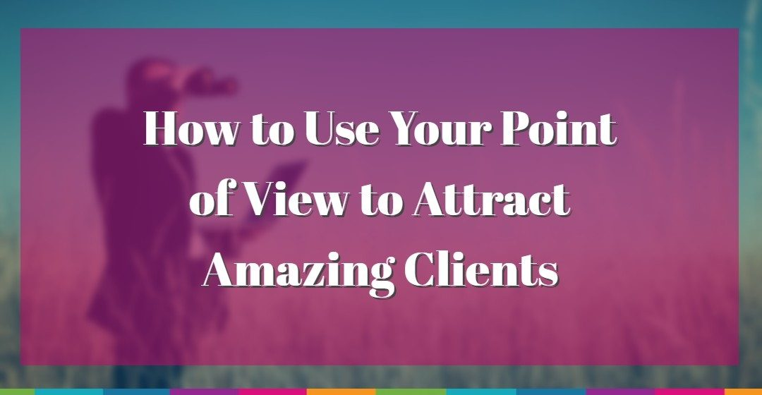 How to Use Your Point of View to Attract Amazing Clients